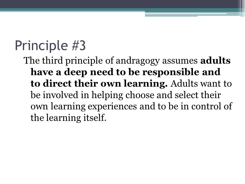 Principle #3 The third principle of andragogy assumes adults have a deep need to be responsible and to direct their own learning.