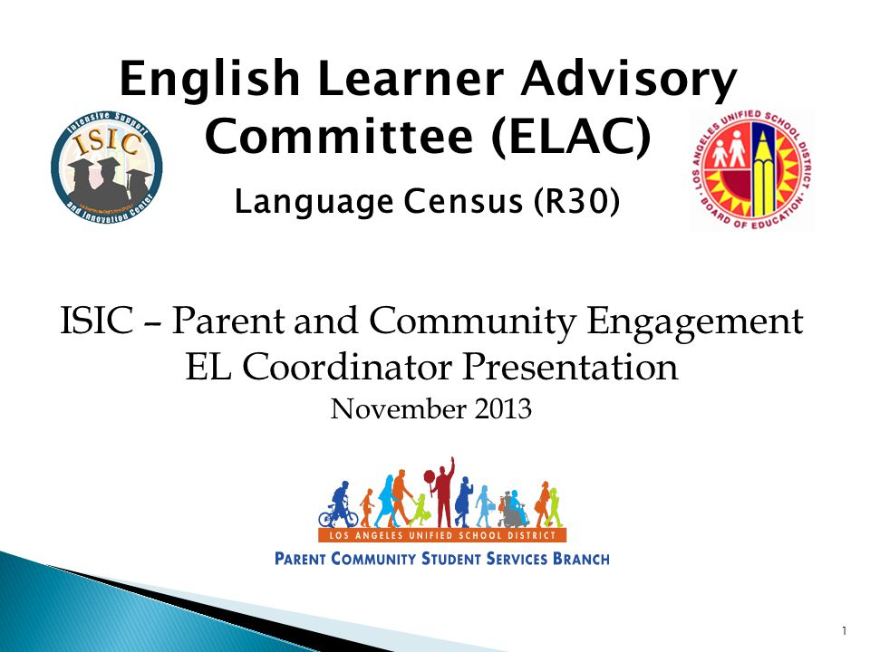 1 English Learner Advisory Committee (ELAC) Language Census (R30) ISIC – Parent and Community Engagement EL Coordinator Presentation November 2013