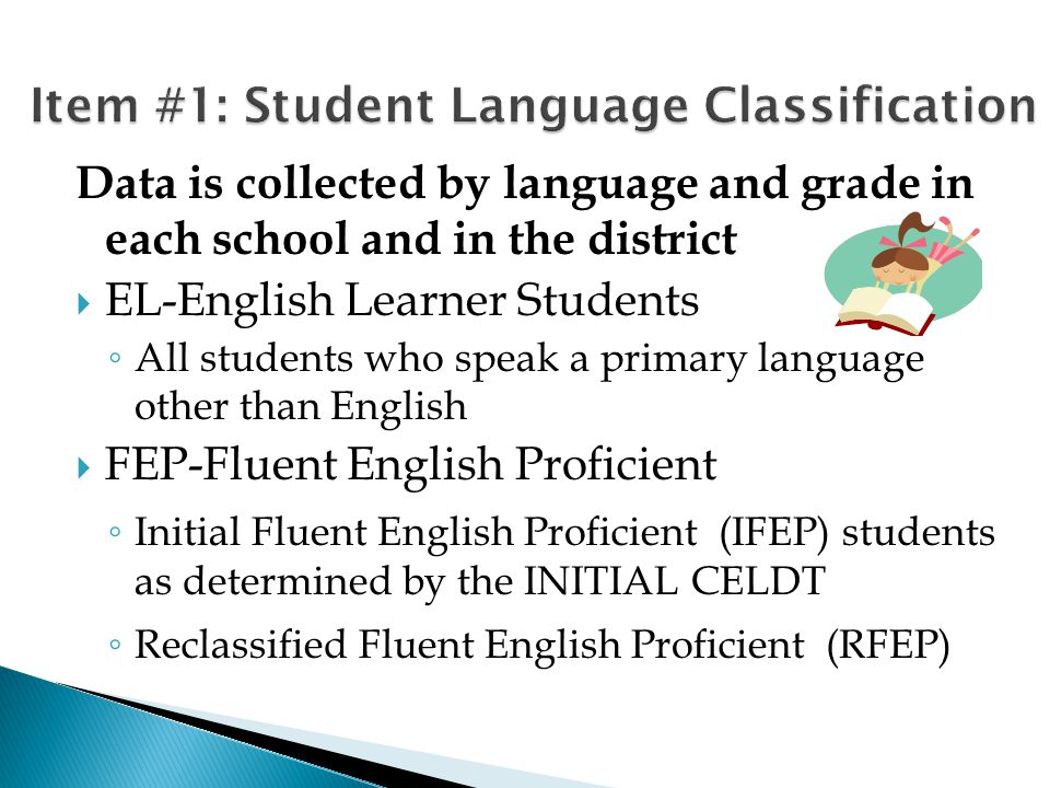 Data is collected by language and grade in each school and in the district  EL-English Learner Students ◦ All students who speak a primary language other than English  FEP-Fluent English Proficient ◦ Initial Fluent English Proficient (IFEP) students as determined by the INITIAL CELDT ◦ Reclassified Fluent English Proficient (RFEP)