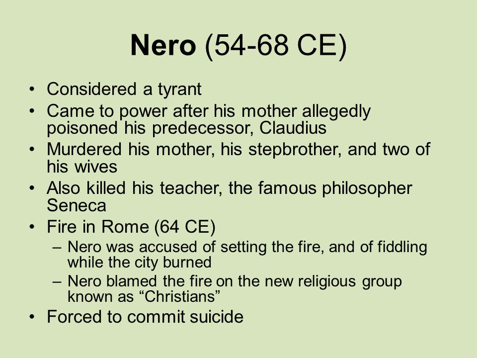 Nero (54-68 CE) Considered a tyrant Came to power after his mother allegedly poisoned his predecessor, Claudius Murdered his mother, his stepbrother, and two of his wives Also killed his teacher, the famous philosopher Seneca Fire in Rome (64 CE) –Nero was accused of setting the fire, and of fiddling while the city burned –Nero blamed the fire on the new religious group known as Christians Forced to commit suicide