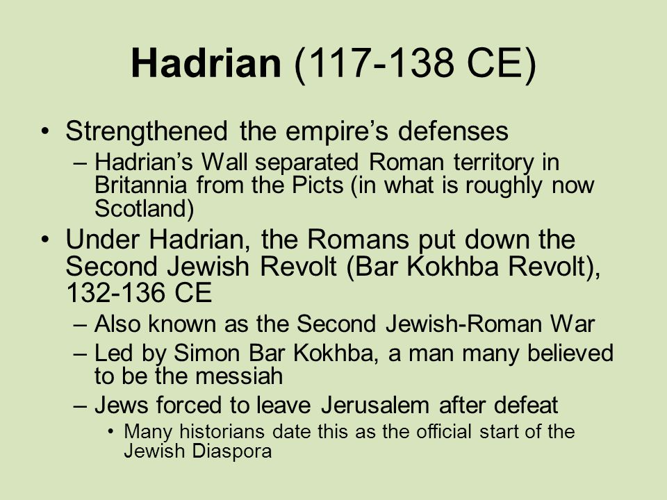 Hadrian (117-138 CE) Strengthened the empire's defenses –Hadrian's Wall separated Roman territory in Britannia from the Picts (in what is roughly now Scotland) Under Hadrian, the Romans put down the Second Jewish Revolt (Bar Kokhba Revolt), 132-136 CE –Also known as the Second Jewish-Roman War –Led by Simon Bar Kokhba, a man many believed to be the messiah –Jews forced to leave Jerusalem after defeat Many historians date this as the official start of the Jewish Diaspora