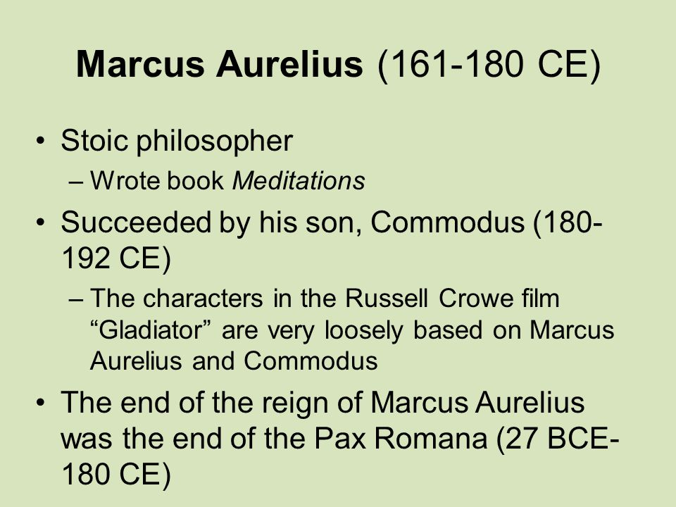 Marcus Aurelius (161-180 CE) Stoic philosopher –Wrote book Meditations Succeeded by his son, Commodus (180- 192 CE) –The characters in the Russell Crowe film Gladiator are very loosely based on Marcus Aurelius and Commodus The end of the reign of Marcus Aurelius was the end of the Pax Romana (27 BCE- 180 CE)