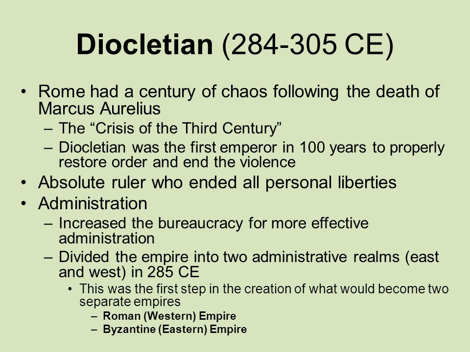 Diocletian (284-305 CE) Rome had a century of chaos following the death of Marcus Aurelius –The Crisis of the Third Century –Diocletian was the first emperor in 100 years to properly restore order and end the violence Absolute ruler who ended all personal liberties Administration –Increased the bureaucracy for more effective administration –Divided the empire into two administrative realms (east and west) in 285 CE This was the first step in the creation of what would become two separate empires –Roman (Western) Empire –Byzantine (Eastern) Empire