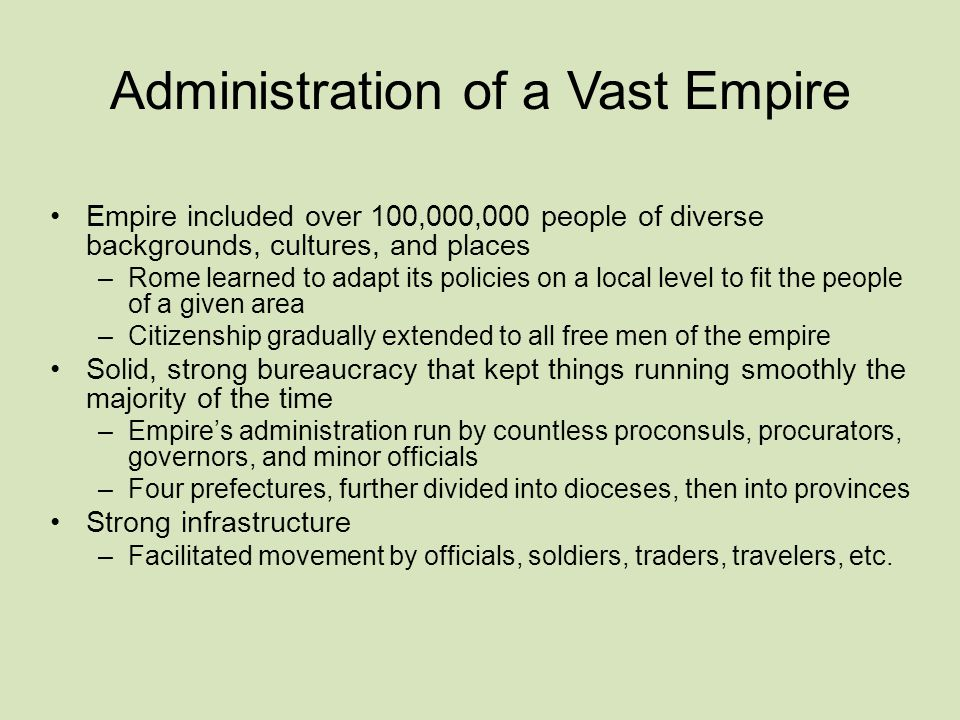 Administration of a Vast Empire Empire included over 100,000,000 people of diverse backgrounds, cultures, and places –Rome learned to adapt its policies on a local level to fit the people of a given area –Citizenship gradually extended to all free men of the empire Solid, strong bureaucracy that kept things running smoothly the majority of the time –Empire's administration run by countless proconsuls, procurators, governors, and minor officials –Four prefectures, further divided into dioceses, then into provinces Strong infrastructure –Facilitated movement by officials, soldiers, traders, travelers, etc.
