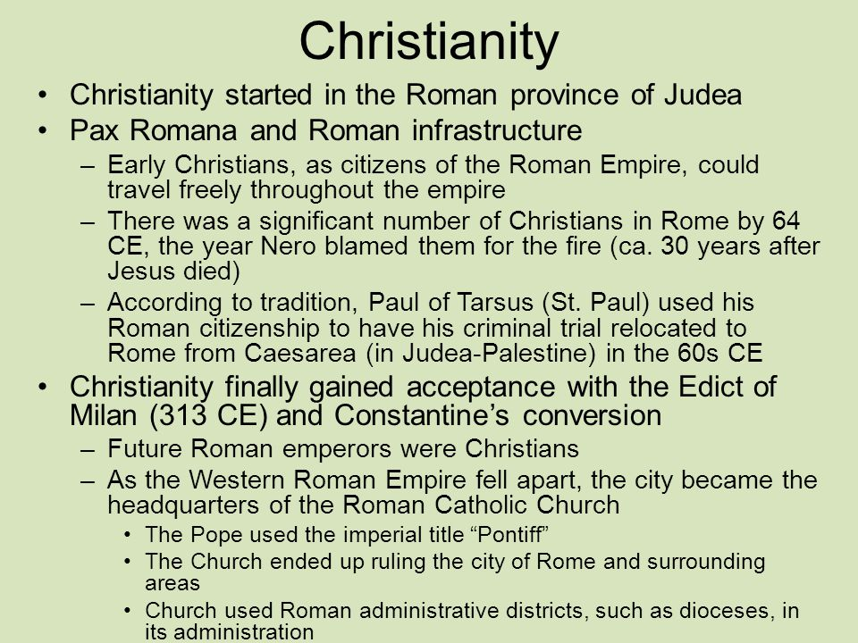 Christianity Christianity started in the Roman province of Judea Pax Romana and Roman infrastructure –Early Christians, as citizens of the Roman Empire, could travel freely throughout the empire –There was a significant number of Christians in Rome by 64 CE, the year Nero blamed them for the fire (ca.