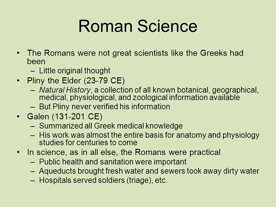 Roman Science The Romans were not great scientists like the Greeks had been –Little original thought Pliny the Elder (23-79 CE) –Natural History, a collection of all known botanical, geographical, medical, physiological, and zoological information available –But Pliny never verified his information Galen (131-201 CE) –Summarized all Greek medical knowledge –His work was almost the entire basis for anatomy and physiology studies for centuries to come In science, as in all else, the Romans were practical –Public health and sanitation were important –Aqueducts brought fresh water and sewers took away dirty water –Hospitals served soldiers (triage), etc.
