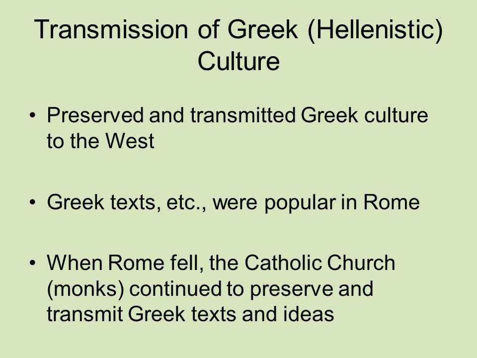 Transmission of Greek (Hellenistic) Culture Preserved and transmitted Greek culture to the West Greek texts, etc., were popular in Rome When Rome fell, the Catholic Church (monks) continued to preserve and transmit Greek texts and ideas