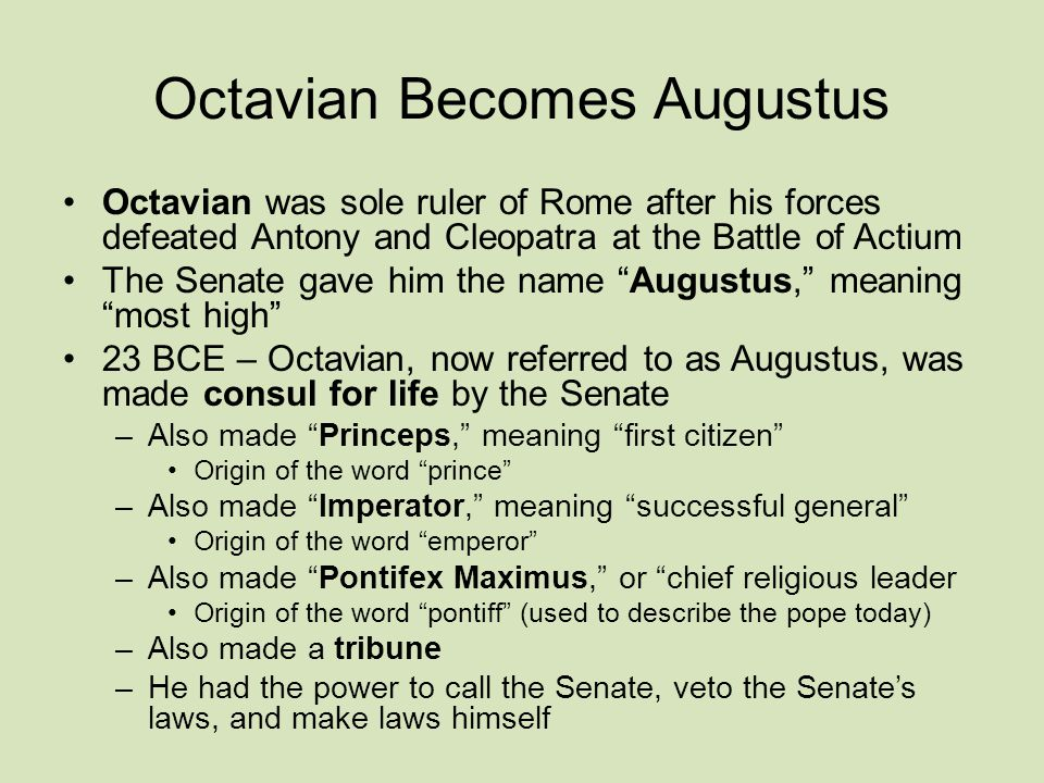 Octavian Becomes Augustus Octavian was sole ruler of Rome after his forces defeated Antony and Cleopatra at the Battle of Actium The Senate gave him the name Augustus, meaning most high 23 BCE – Octavian, now referred to as Augustus, was made consul for life by the Senate –Also made Princeps, meaning first citizen Origin of the word prince –Also made Imperator, meaning successful general Origin of the word emperor –Also made Pontifex Maximus, or chief religious leader Origin of the word pontiff (used to describe the pope today) –Also made a tribune –He had the power to call the Senate, veto the Senate's laws, and make laws himself