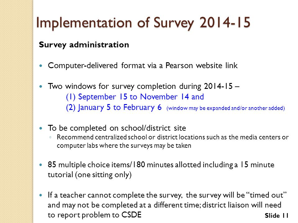 Implementation of Survey 2014-15 Survey administration Computer-delivered format via a Pearson website link Two windows for survey completion during 2014-15 – (1) September 15 to November 14 and (2) January 5 to February 6 (window may be expanded and/or another added) To be completed on school/district site ◦ Recommend centralized school or district locations such as the media centers or computer labs where the surveys may be taken 85 multiple choice items/180 minutes allotted including a 15 minute tutorial (one sitting only) If a teacher cannot complete the survey, the survey will be timed out and may not be completed at a different time; district liaison will need to report problem to CSDE Slide 11