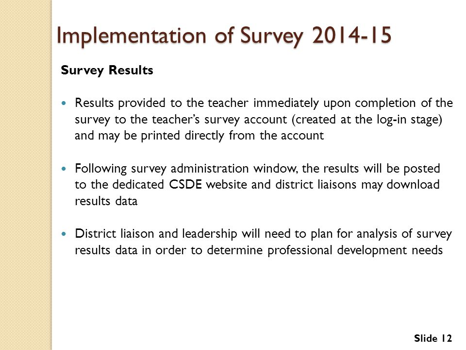 Implementation of Survey 2014-15 Survey Results Results provided to the teacher immediately upon completion of the survey to the teacher's survey account (created at the log-in stage) and may be printed directly from the account Following survey administration window, the results will be posted to the dedicated CSDE website and district liaisons may download results data District liaison and leadership will need to plan for analysis of survey results data in order to determine professional development needs Slide 12