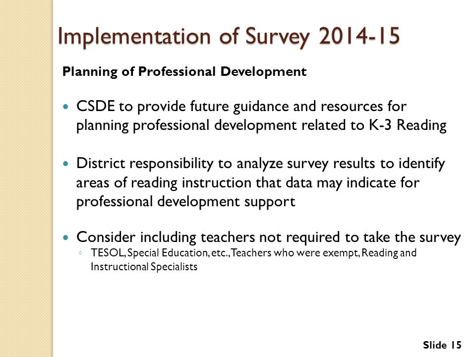 Implementation of Survey 2014-15 Planning of Professional Development CSDE to provide future guidance and resources for planning professional development related to K-3 Reading District responsibility to analyze survey results to identify areas of reading instruction that data may indicate for professional development support Consider including teachers not required to take the survey ◦ TESOL, Special Education, etc., Teachers who were exempt, Reading and Instructional Specialists Slide 15