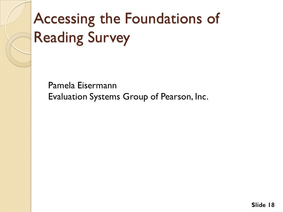 Slide 18 Accessing the Foundations of Reading Survey Pamela Eisermann Evaluation Systems Group of Pearson, Inc.