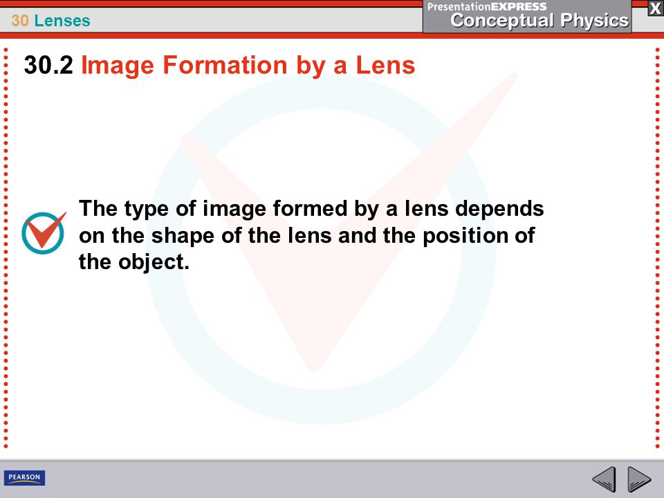 30 Lenses The type of image formed by a lens depends on the shape of the lens and the position of the object. 30.2 Image Formation by a Lens