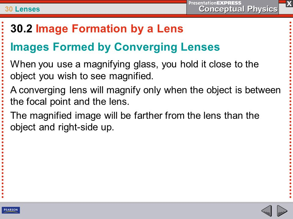 30 Lenses Images Formed by Converging Lenses When you use a magnifying glass, you hold it close to the object you wish to see magnified. A converging