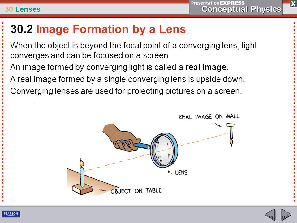 30 Lenses When the object is beyond the focal point of a converging lens, light converges and can be focused on a screen. An image formed by convergin