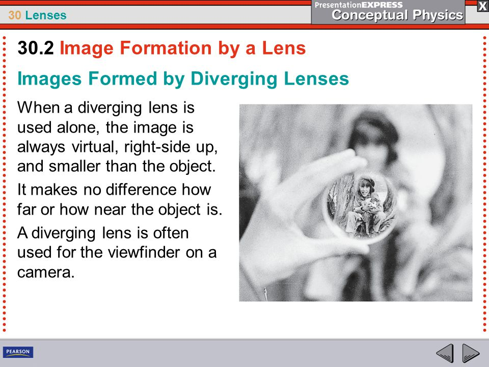 30 Lenses Images Formed by Diverging Lenses When a diverging lens is used alone, the image is always virtual, right-side up, and smaller than the obje