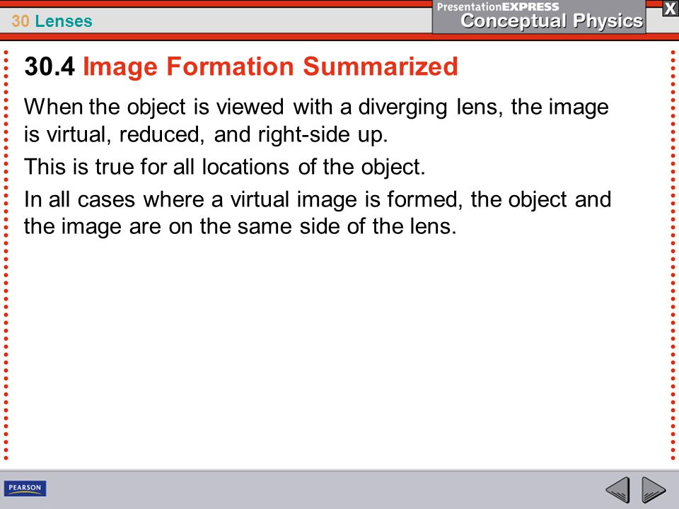 30 Lenses When the object is viewed with a diverging lens, the image is virtual, reduced, and right-side up. This is true for all locations of the obj