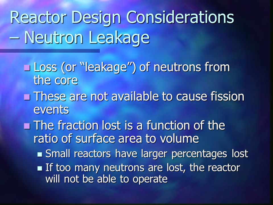 """Reactor Design Considerations – Neutron Leakage Loss (or """"leakage"""") of neutrons from the core Loss (or """"leakage"""") of neutrons from the core These are"""