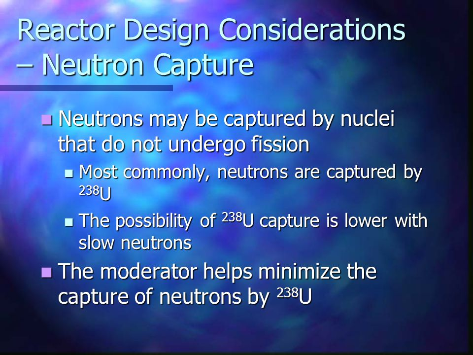 Reactor Design Considerations – Neutron Capture Neutrons may be captured by nuclei that do not undergo fission Neutrons may be captured by nuclei that