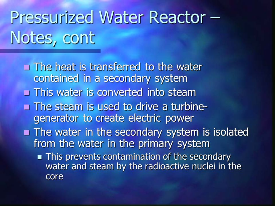 Pressurized Water Reactor – Notes, cont The heat is transferred to the water contained in a secondary system The heat is transferred to the water cont