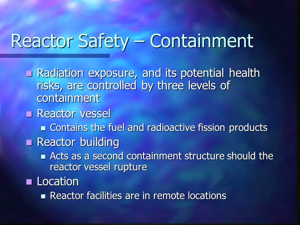 Reactor Safety – Containment Radiation exposure, and its potential health risks, are controlled by three levels of containment Radiation exposure, and