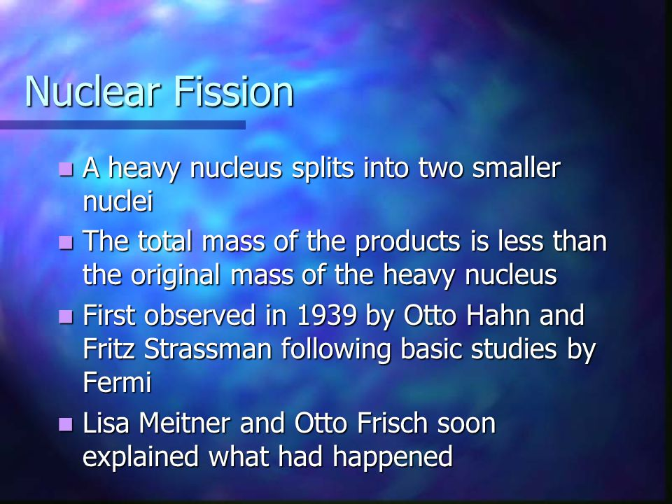 Nuclear Fission A heavy nucleus splits into two smaller nuclei A heavy nucleus splits into two smaller nuclei The total mass of the products is less t