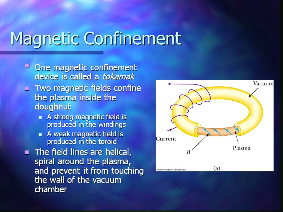 Magnetic Confinement  One magnetic confinement device is called a tokamak Two magnetic fields confine the plasma inside the doughnut Two magnetic fie