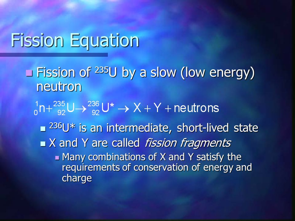 Fission Equation Fission of 235 U by a slow (low energy) neutron Fission of 235 U by a slow (low energy) neutron 236 U* is an intermediate, short-live