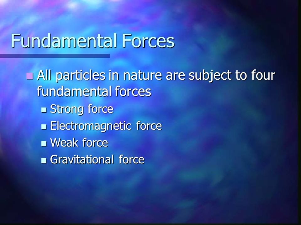 Fundamental Forces All particles in nature are subject to four fundamental forces All particles in nature are subject to four fundamental forces Stron