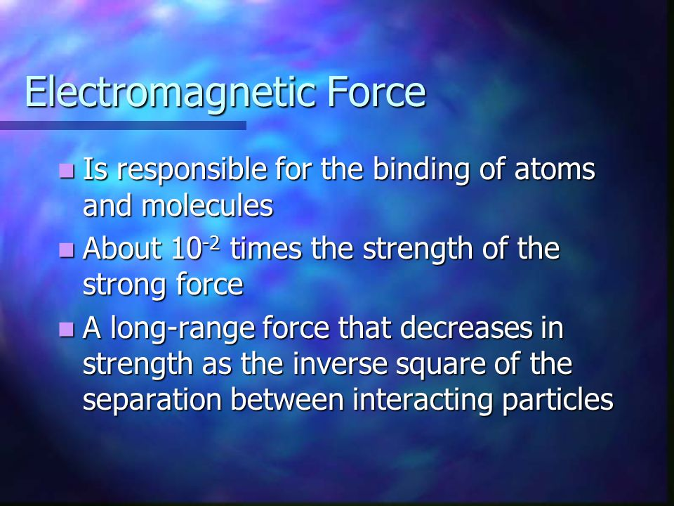 Electromagnetic Force Is responsible for the binding of atoms and molecules Is responsible for the binding of atoms and molecules About 10 -2 times th