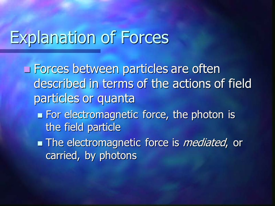 Explanation of Forces Forces between particles are often described in terms of the actions of field particles or quanta Forces between particles are o