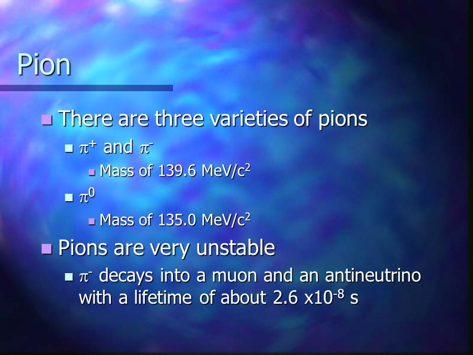 Pion There are three varieties of pions There are three varieties of pions  + and  -  + and  - Mass of 139.6 MeV/c 2 Mass of 139.6 MeV/c 2  0  0