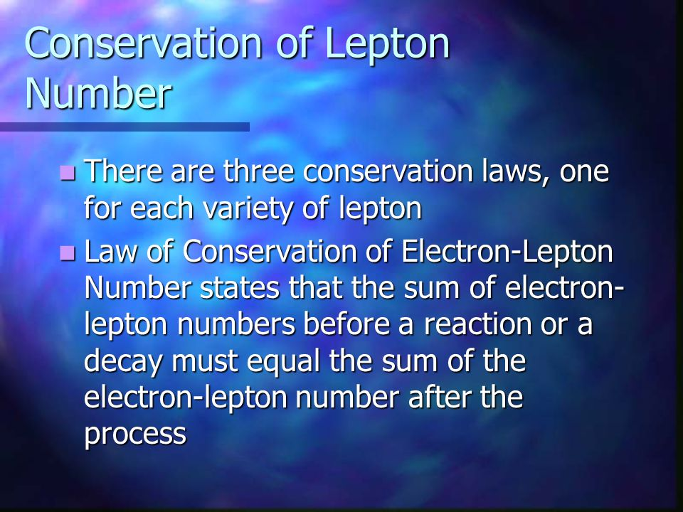 Conservation of Lepton Number There are three conservation laws, one for each variety of lepton There are three conservation laws, one for each variet