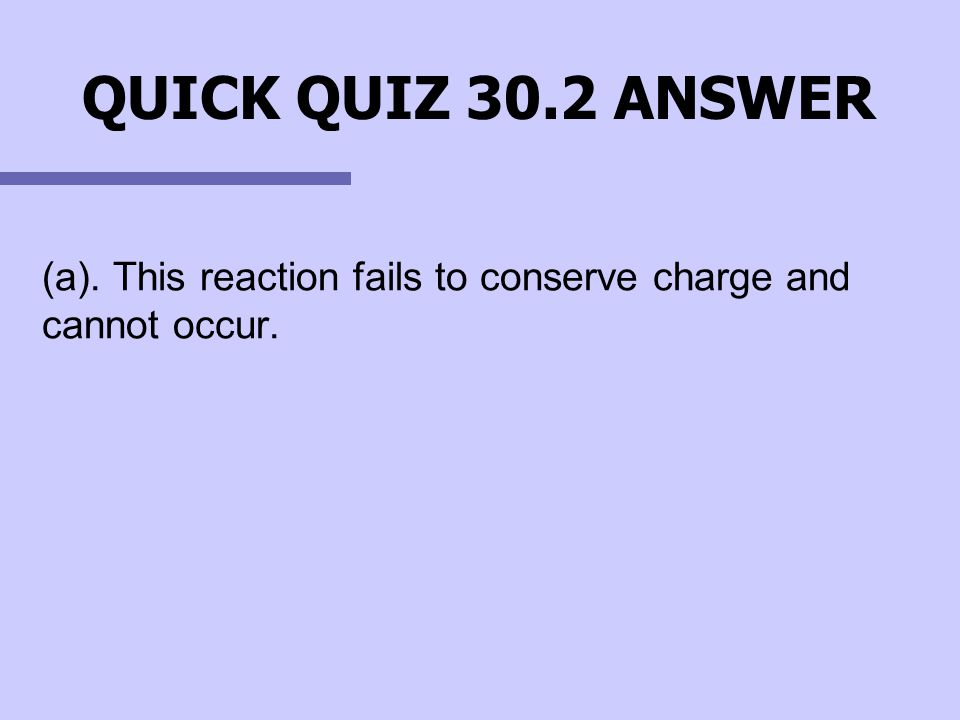 QUICK QUIZ 30.2 ANSWER (a). This reaction fails to conserve charge and cannot occur.