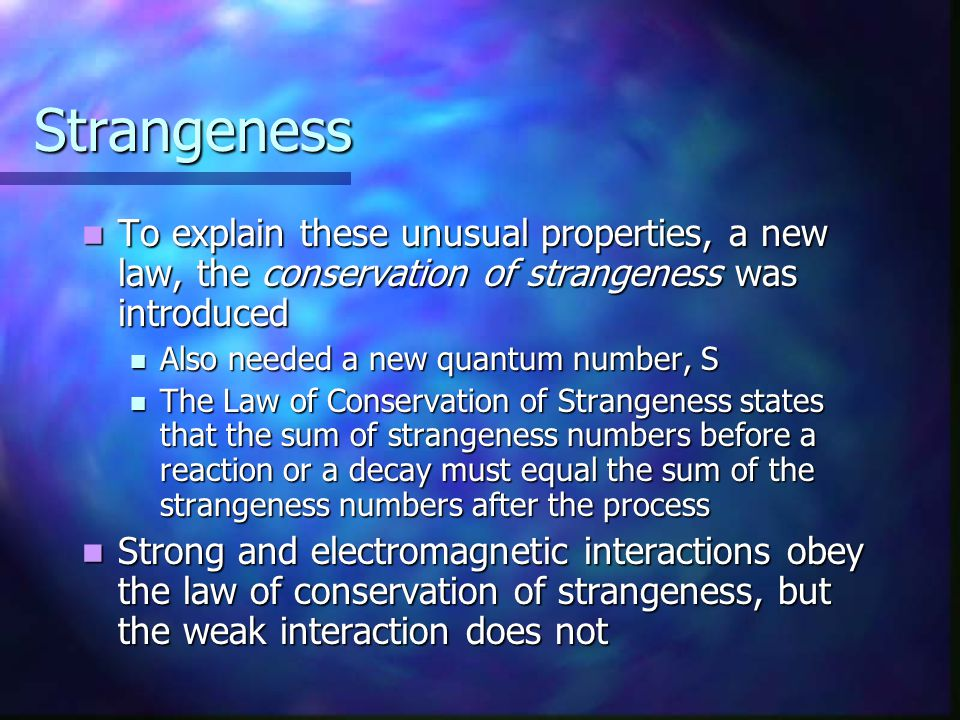 Strangeness To explain these unusual properties, a new law, the conservation of strangeness was introduced To explain these unusual properties, a new