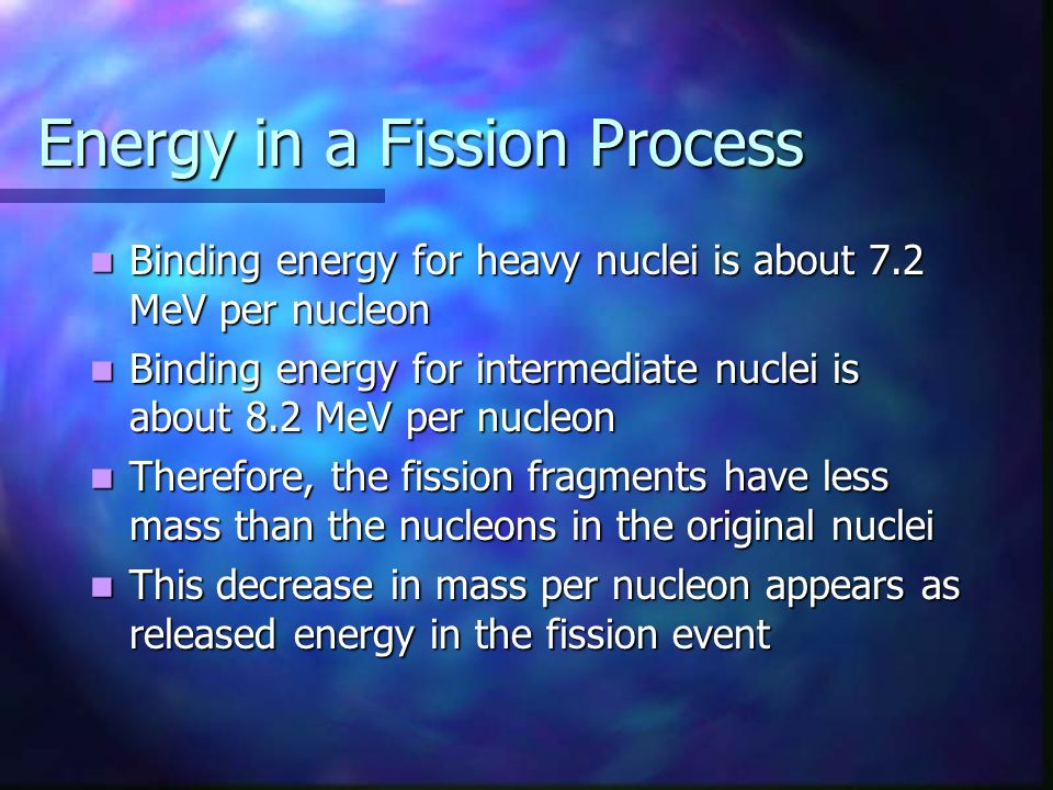 Energy in a Fission Process Binding energy for heavy nuclei is about 7.2 MeV per nucleon Binding energy for heavy nuclei is about 7.2 MeV per nucleon