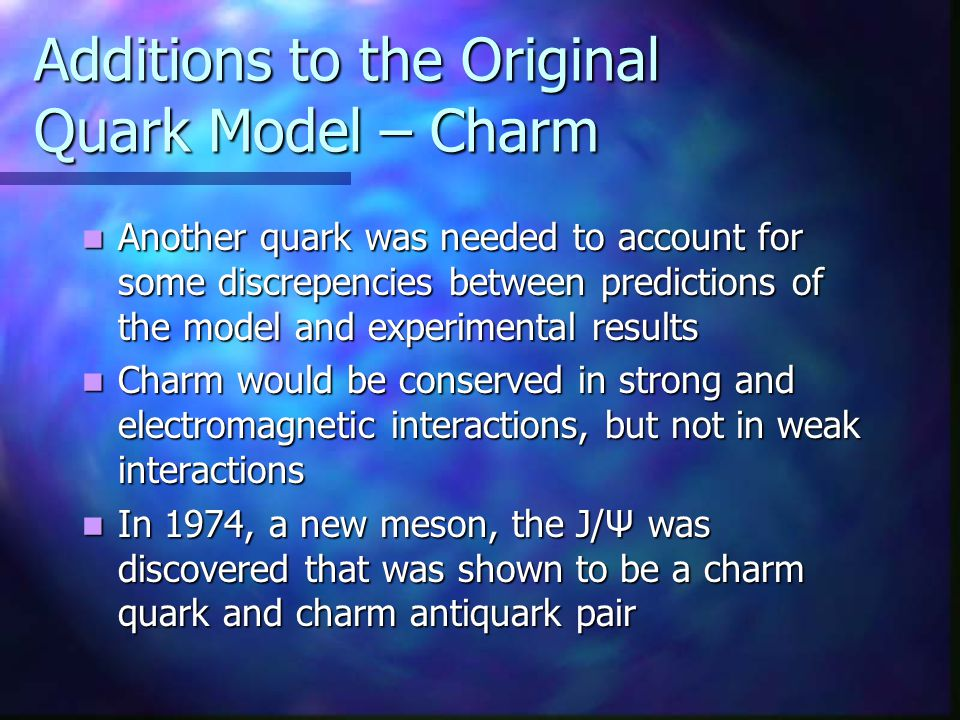 Additions to the Original Quark Model – Charm Another quark was needed to account for some discrepencies between predictions of the model and experime