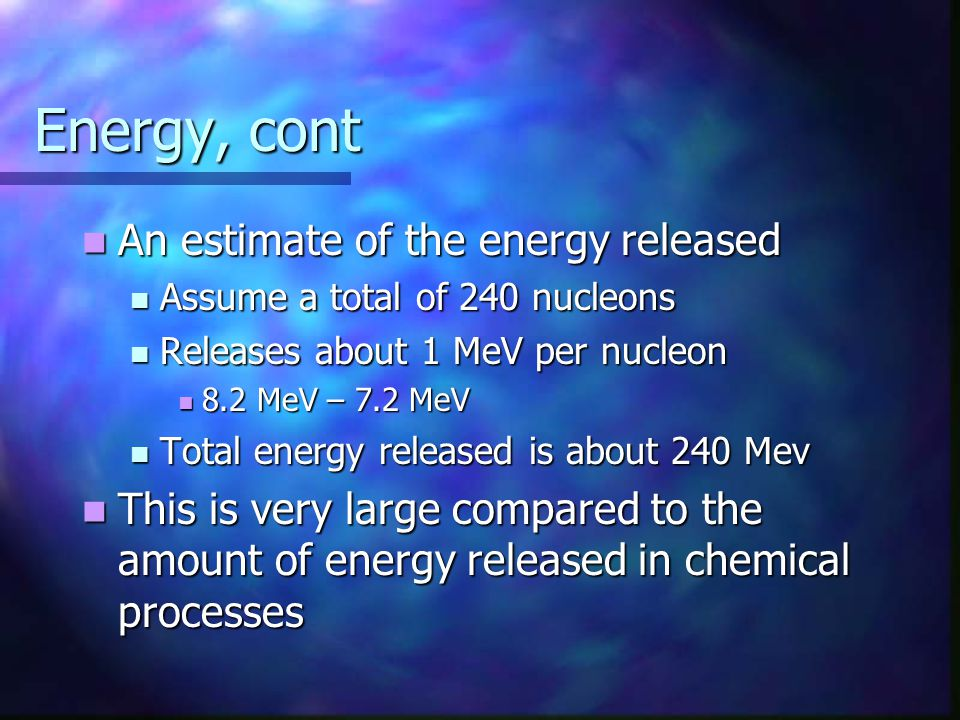 Energy, cont An estimate of the energy released An estimate of the energy released Assume a total of 240 nucleons Assume a total of 240 nucleons Relea