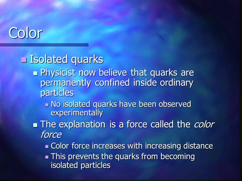 Color Isolated quarks Isolated quarks Physicist now believe that quarks are permanently confined inside ordinary particles Physicist now believe that