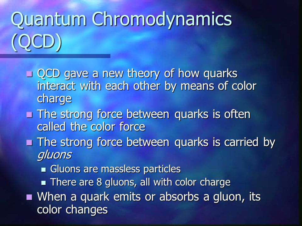 Quantum Chromodynamics (QCD) QCD gave a new theory of how quarks interact with each other by means of color charge QCD gave a new theory of how quarks