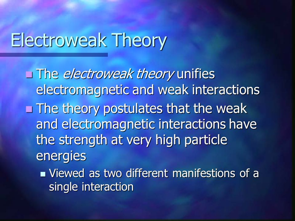 Electroweak Theory The electroweak theory unifies electromagnetic and weak interactions The electroweak theory unifies electromagnetic and weak intera