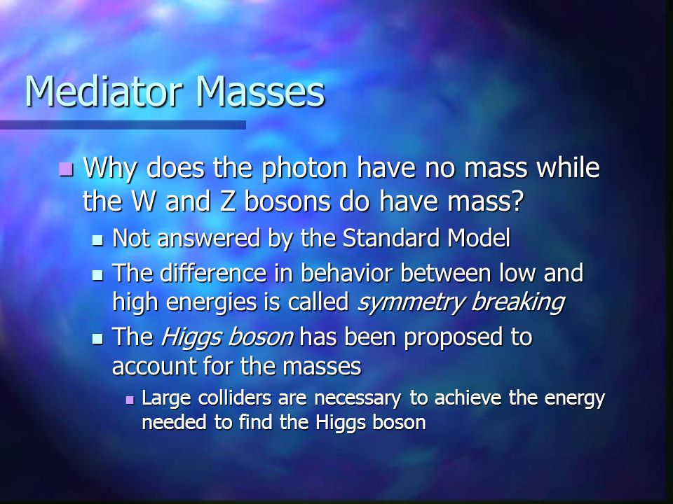 Mediator Masses Why does the photon have no mass while the W and Z bosons do have mass? Why does the photon have no mass while the W and Z bosons do h