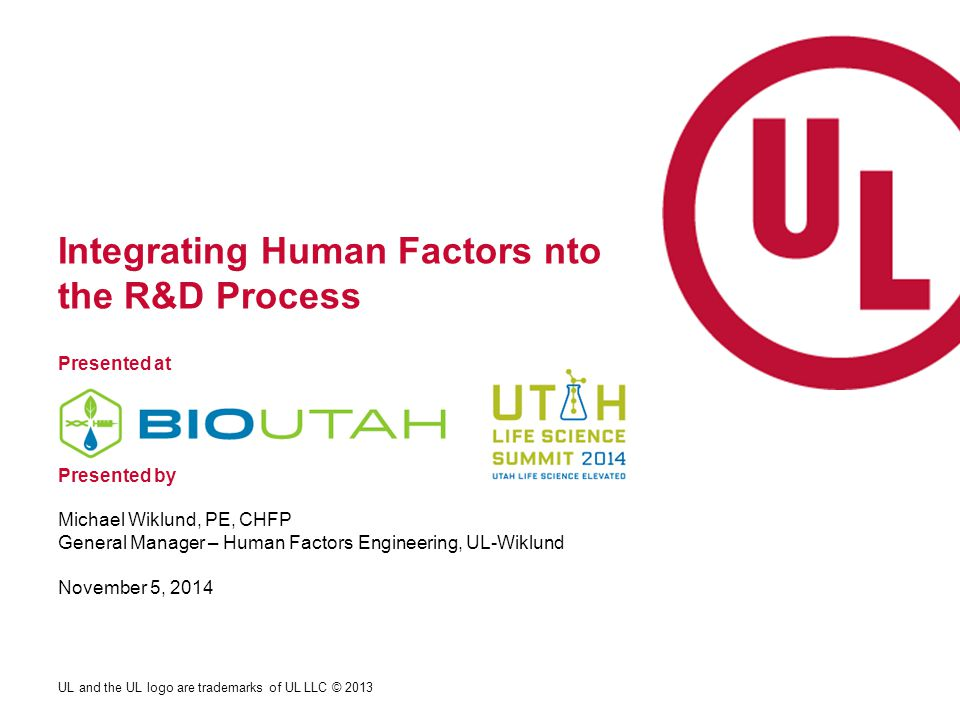 UL and the UL logo are trademarks of UL LLC © 2013 Integrating Human Factors nto the R&D Process Presented at Presented by Michael Wiklund, PE, CHFP G