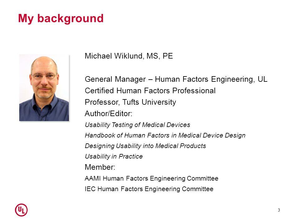 My background 3 Michael Wiklund, MS, PE General Manager – Human Factors Engineering, UL Certified Human Factors Professional Professor, Tufts Universi