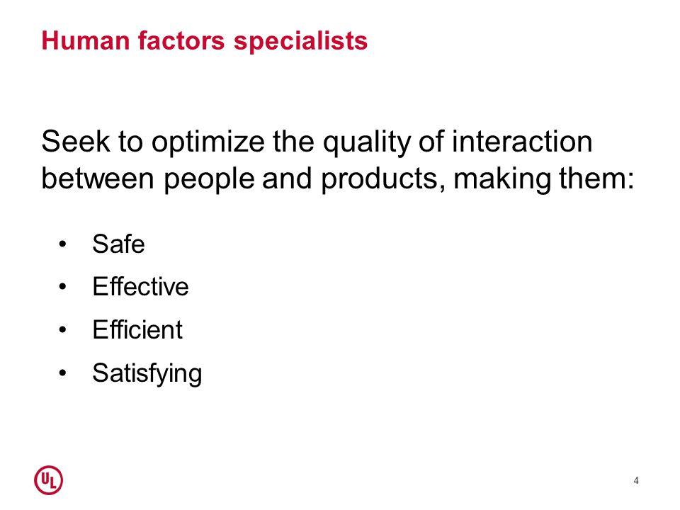 Human factors specialists Seek to optimize the quality of interaction between people and products, making them: Safe Effective Efficient Satisfying 4