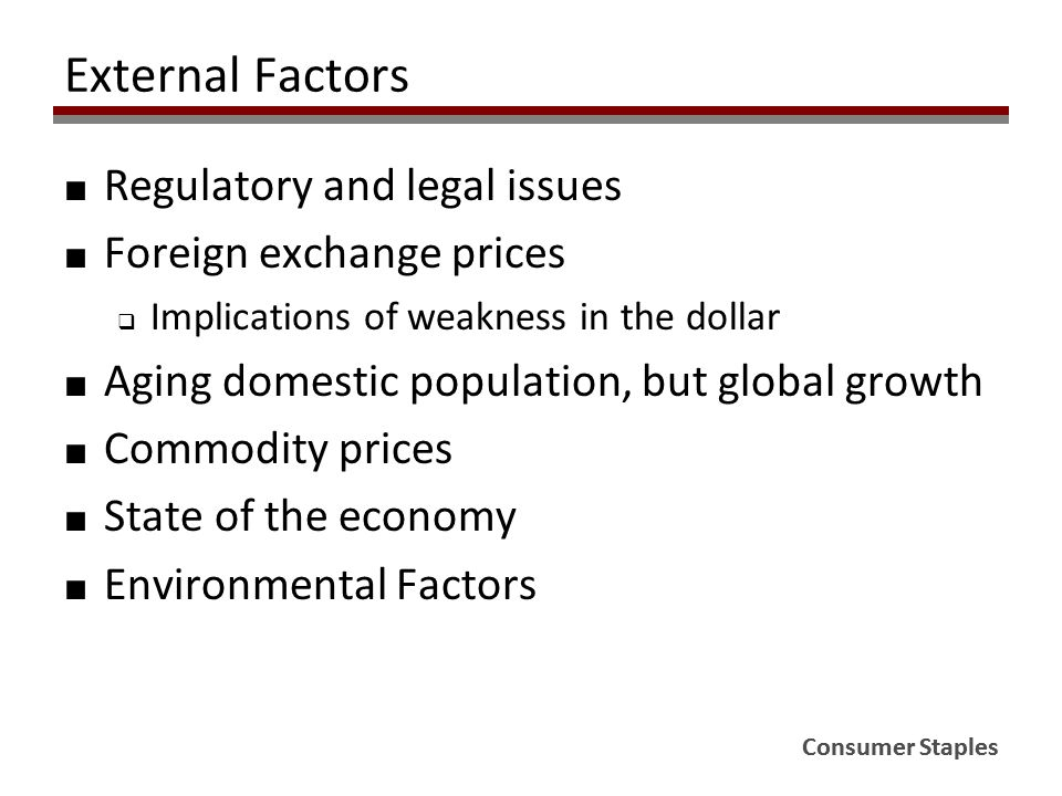 Consumer Staples External Factors ■ Regulatory and legal issues ■ Foreign exchange prices  Implications of weakness in the dollar ■ Aging domestic population, but global growth ■ Commodity prices ■ State of the economy ■ Environmental Factors
