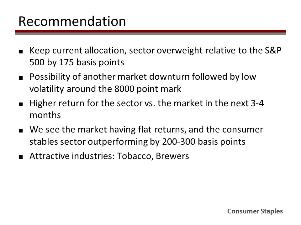 Recommendation ■ Keep current allocation, sector overweight relative to the S&P 500 by 175 basis points ■ Possibility of another market downturn follo