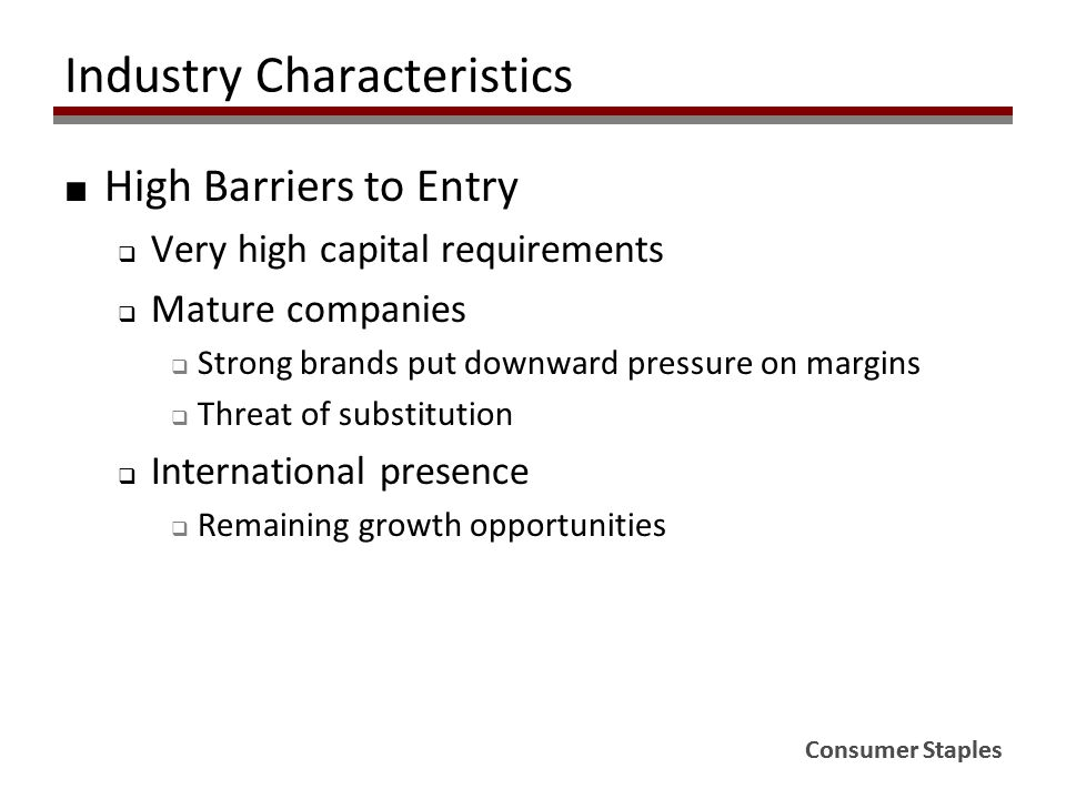 Consumer Staples Industry Characteristics ■ High Barriers to Entry  Very high capital requirements  Mature companies  Strong brands put downward pressure on margins  Threat of substitution  International presence  Remaining growth opportunities