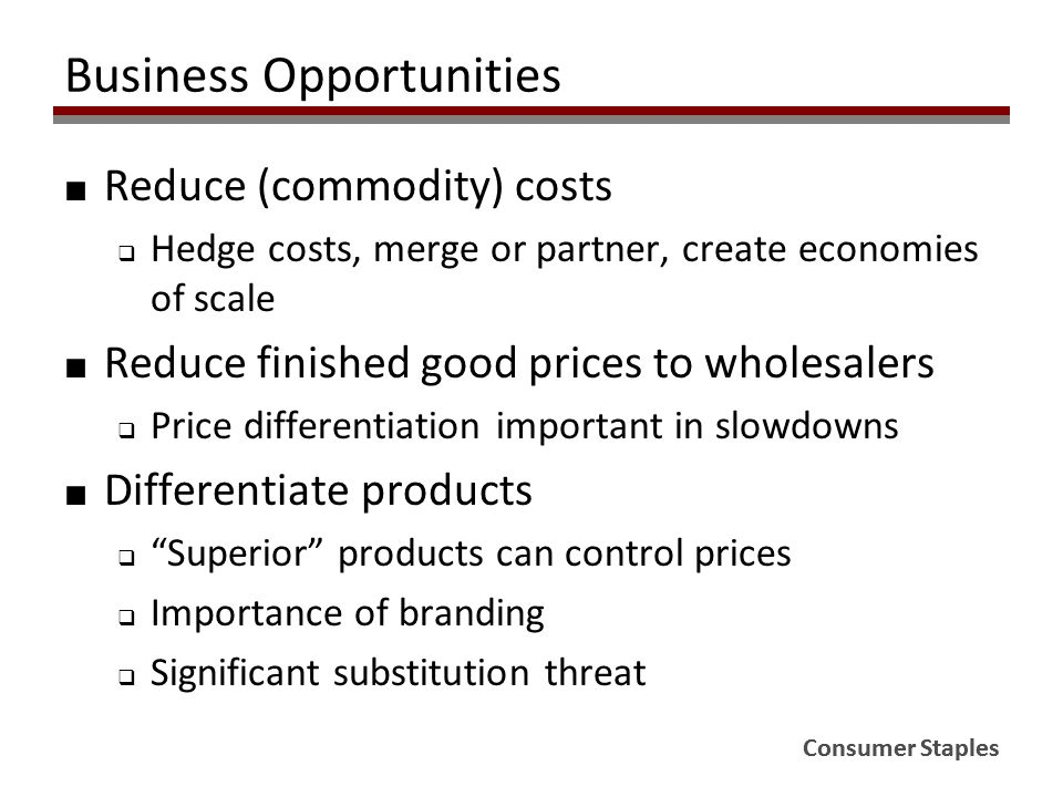 Consumer Staples Business Opportunities ■ Reduce (commodity) costs  Hedge costs, merge or partner, create economies of scale ■ Reduce finished good p