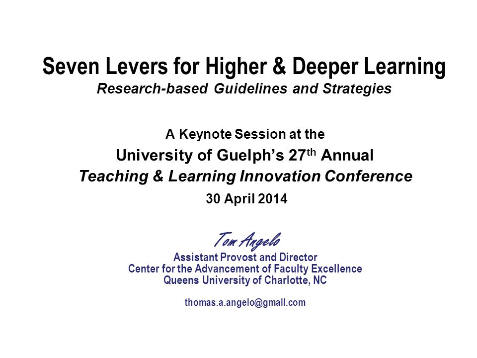 Seven Levers for Higher & Deeper Learning Research-based Guidelines and Strategies A Keynote Session at the University of Guelph's 27 th Annual Teaching & Learning Innovation Conference 30 April 2014 Tom Angelo Assistant Provost and Director Center for the Advancement of Faculty Excellence Queens University of Charlotte, NC thomas.a.angelo@gmail.com